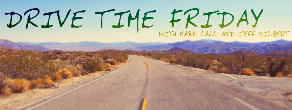 Drive Time Friday – Jeff Gilbert and Mark Call